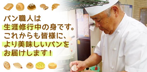 パン職人は生涯修行中の身です。これからも皆様に、より美味しいパンをお届けします!